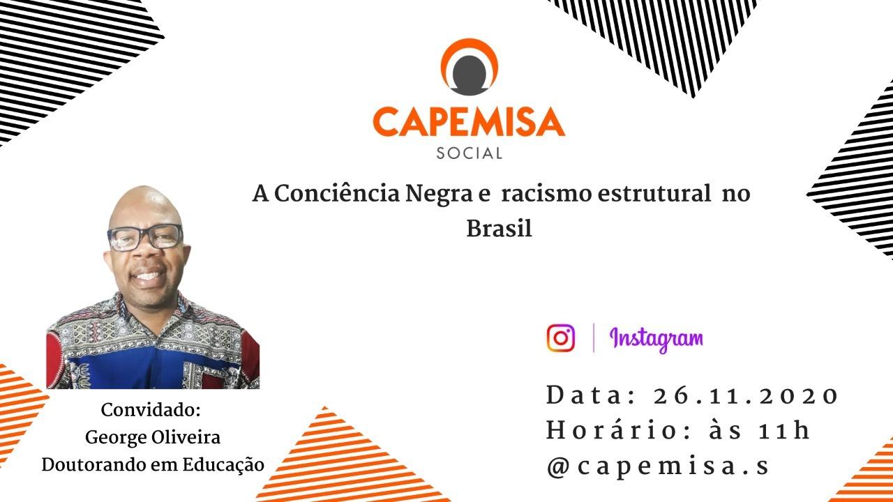 No dia 26.11.2020 às 11h a Capemisa Social realizará uma live no Instagram com o tema: A Consciência Negra e racismo estrutural no Brasil. O momento será facilitado por George Oliveira, Doutorando em Educação, onde abordaremos aspectos importantes sobre a atual situação da pessoa negra no país.
