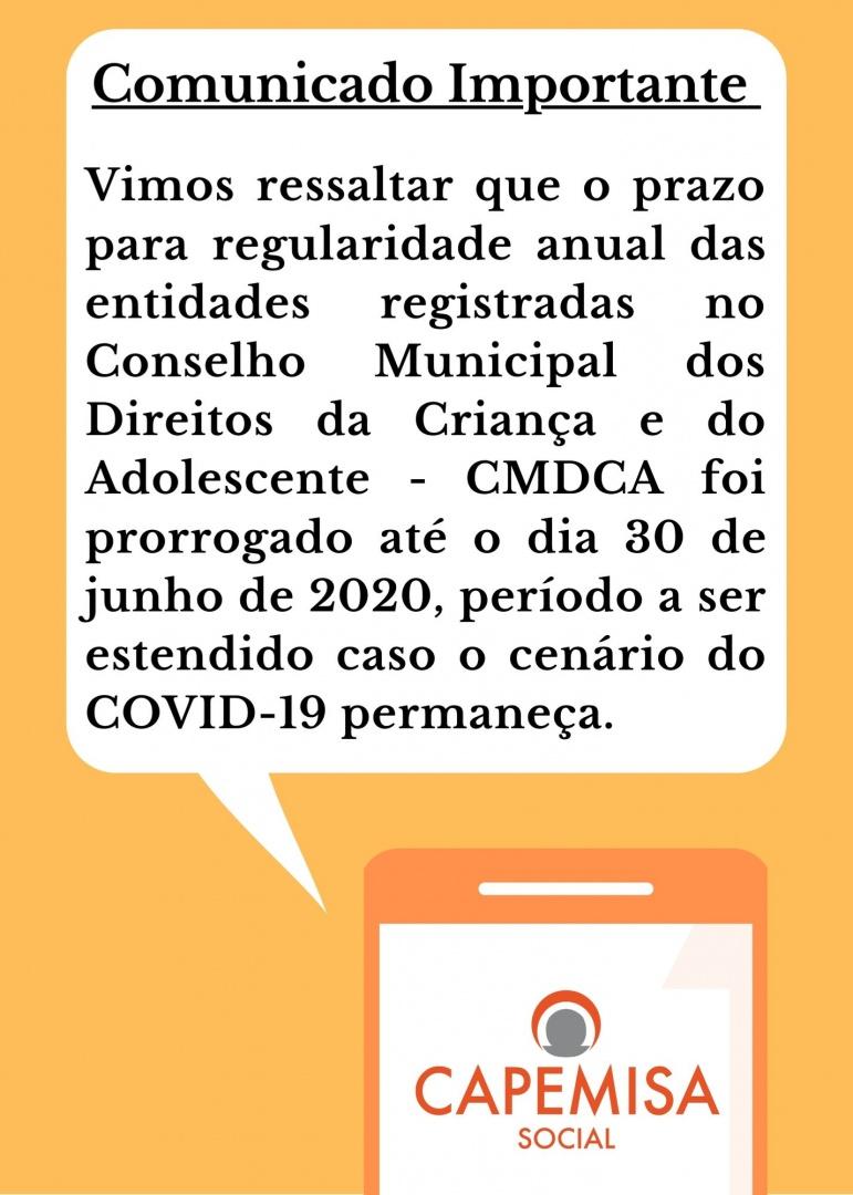 Vimos ressaltar que o prazo para regularidade anual das entidades registradas no Conselho Municipal dos Direitos da Criança e do Adolescente - CMDCA foi prorrogado até o dia 30 de junho de 2020, período a ser estendido caso o cenário do COVID-19 permaneça.