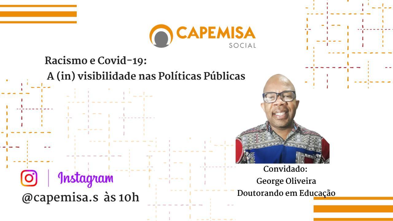 """A CAPEMISA Instituto de Ação Social, realizará no dia 29/07/2020, às 10h uma live no Instagram @capemisa.s com o tema """" Racismo e Covid-19: a (in)visibilidade nas políticas públicas"""". Nesse encontro conversaremos sobre Estudo remoto x acesso à internet, ENEM, Retorno às aulas; Auxílio Emergencial/Renda Brasil, FGTS, Desemprego e Flexibilização. Você é nosso convidado!"""